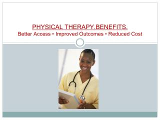 PHYSICAL THERAPY.BENEFITS.   Better Access • Improved  Outcomes •  Reduced  Cost