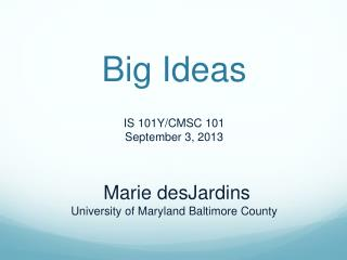 Big Ideas IS 101Y/CMSC 101 September 3, 2013  Marie  desJardins University of Maryland Baltimore County