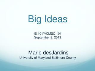 Big Ideas IS 101Y/CMSC 101 September 3, 2013  Marie  desJardins University of Maryland Baltimore County