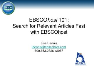 EBSCO host  101 : Search for Relevant Articles Fast with EBSCOhost Lisa Dennis ldennis@ebscohost.com 800.653.2726 x2087