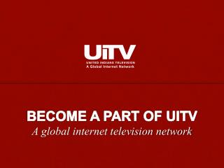 BECOME A PART OF UITV A global internet television network