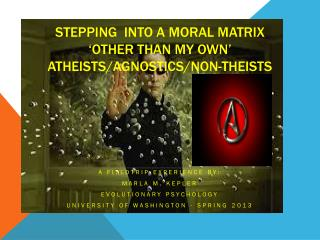 Stepping  into a Moral Matrix  'other than MY own'  Atheists/Agnostics/Non-Theists
