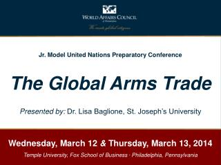 Jr. Model United Nations Preparatory Conference The Global Arms Trade Presented by:  Dr. Lisa Baglione, St. Joseph's Un