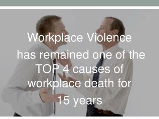 Workplace Violence has remained one of the  TOP  4 causes of workplace death for  15  years