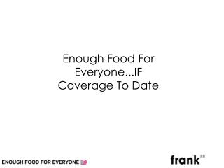 Enough Food For Everyone...IF Coverage To Date