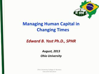 Managing Human Capital in Changing Times Edward B. Yost Ph.D., SPHR August, 2013 Ohio University