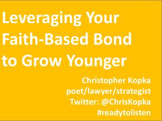 Leveraging Your Faith-Based Bond to Grow  Younger Christopher Kopka poet/lawyer/strategist Twitter: @ ChrisKopka # read