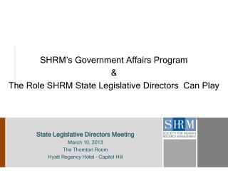 SHRM's Government Affairs Program & The Role SHRM State Legislative Directors  Can Play