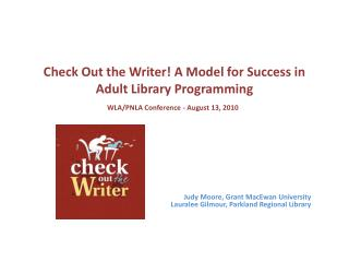 Check  Out the Writer! A Model for Success in Adult Library  Programming WLA/PNLA Conference - August 13, 2010