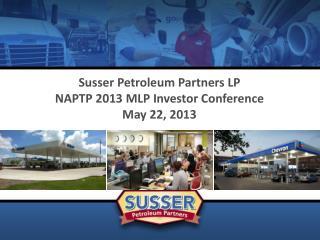 Susser Petroleum Partners LP NAPTP 2013 MLP Investor Conference May 22, 2013