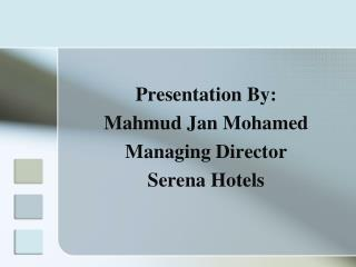 Presentation By: Mahmud Jan Mohamed Managing Director Serena Hotels