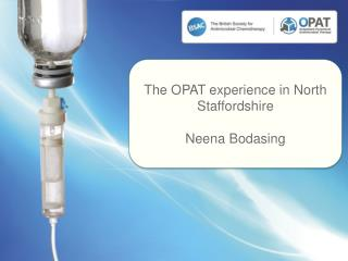 The OPAT experience in North Staffordshire  Neena Bodasing