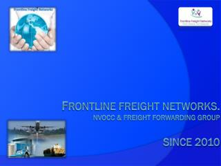 f RONTLINE FREIGHT NETWORKS.  NVOCC & Freight ForwardinG GROUP   Since 2010