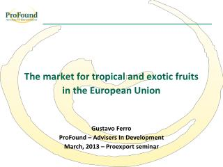 The market for tropical and exotic fruits in the European Union Gustavo Ferro ProFound – Advisers In Development March,
