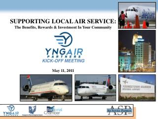 SUPPORTING LOCAL AIR SERVICE: The Benefits, Rewards & Investment In Your Community KICK-OFF MEETING May 11, 2011