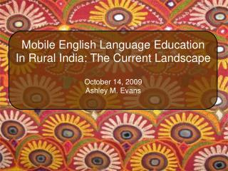 Mobile English Language Education In Rural India: The Current Landscape October 14, 2009 Ashley M. Evans