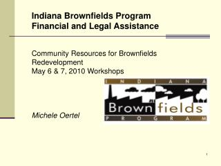 Indiana Brownfields Program Financial and Legal Assistance  Community Resources for Brownfields Redevelopment May 6 & 7