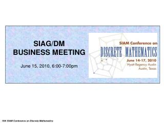 SIAG/DM BUSINESS MEETING June 15, 2010, 6:00-7:00pm