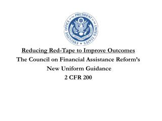 Reducing Red-Tape to Improve  Outcomes The Council on Financial Assistance Reform's  New Uniform Guidance 2 CFR 200