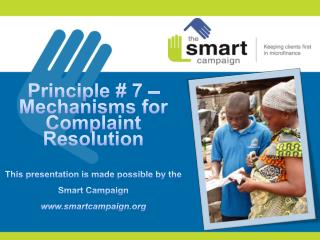 Principle # 7 –  Mechanisms for Complaint Resolution This presentation is made possible by the Smart Campaign www.smart