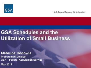 GSA  Schedules and the Utilization of Small Business  Mahruba Uddowla Procurement Analyst GSA – Federal Acquisition Ser