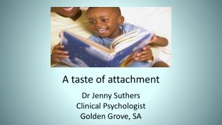 A taste of attachment Dr Jenny Suthers Clinical Psychologist Golden Grove, SA