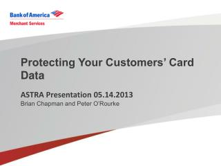 Protecting Your Customers' Card Data ASTRA Presentation 05.14.2013 Brian Chapman and Peter O'Rourke