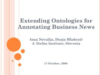 Extending Ontologies for  Annotating Business News  Inna Novalija, Dunja  Mladeni ć J. Stefan Institute,  Slovenia 17 O