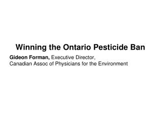 Winning the Ontario Pesticide Ban Gideon Forman,  Executive Director,  Canadian Assoc of Physicians for the Environment