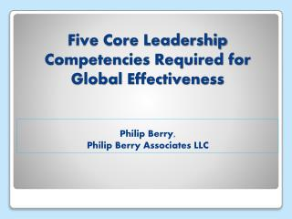 Five Core Leadership Competencies Required for Global Effectiveness Philip Berry,  Philip Berry Associates LLC