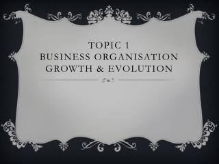 Topic 1  Business organisation  Growth &  evolution
