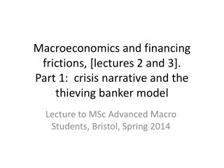 Macroeconomics and financing  frictions, [lectures 2 and 3]. Part 1:  crisis narrative and the thieving banker model
