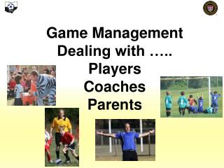 Game Management Dealing with ….. Players Coaches Parents