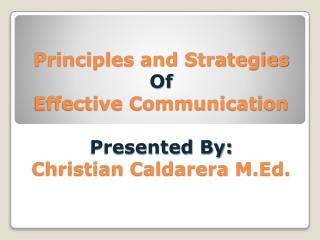 Principles and Strategies Of Effective Communication Presented By: Christian Caldarera M.Ed.