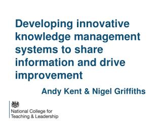 Developing innovative knowledge management systems to share information and drive improvement Andy Kent & Nigel Griffit