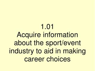 1.01  Acquire information about the sport/event industry to aid in making career choices