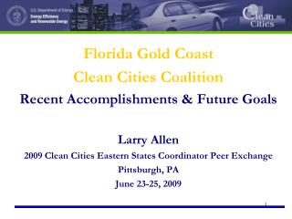 Florida Gold Coast  Clean Cities Coalition Recent Accomplishments & Future Goals Larry Allen 2009 Clean Cities Eastern