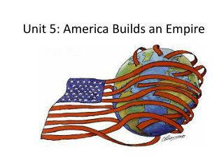 Unit 5: America Builds an Empire