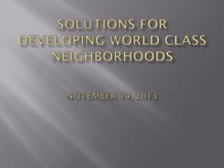 Solutions for Developing World Class Neighborhoods November 14, 2013