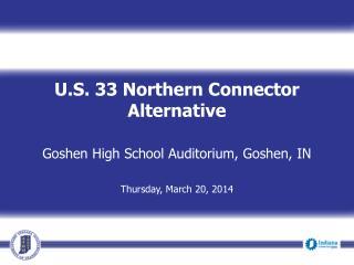U.S. 33 Northern Connector Alternative Goshen High School Auditorium, Goshen, IN Thursday, March 20, 2014