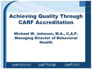 Achieving Quality Through CARF Accreditation Michael W. Johnson, M.A., C.A.P. Managing Director of Behavioral Health