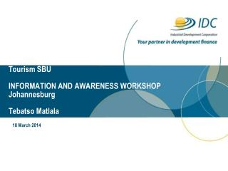 Tourism SBU  INFORMATION AND AWARENESS WORKSHOP Johannesburg Tebatso Matlala