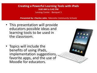 Creating a Powerful Learning Tools with iPads  9:00 AM to 9:45 PM  Lansing Center - Banquet 5 Presented by: Charles Jah