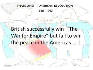 PHASE ONE:      AMERICAN REVOLUTION 1688 - 1763