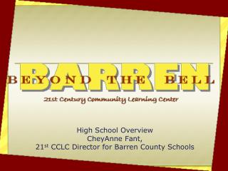 High School Overview CheyAnne Fant, 21 st  CCLC Director for Barren County Schools
