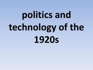 politics and technology of  the 1920s