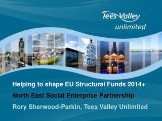 Helping to shape EU Structural Funds 2014+ North East Social Enterprise Partnership Rory Sherwood-Parkin, Tees Valley U