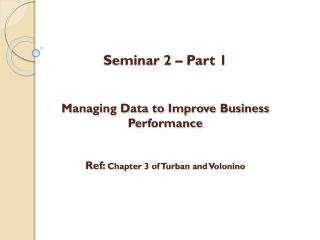 Seminar 2 – Part 1 Managing Data to Improve Business Performance Ref:  Chapter 3 of Turban and  Volonino