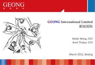 G E ONG International Limited 新锐国际 Wade Wang,  CEO Amit Thakar, CFO March 2012, Beijing