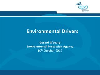 Environmental Drivers Gerard O'Leary Environmental Protection Agency 10 th  October 2012